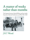A Matter of Weeks rather than Months (eBook): The Impasse between Harold Wilson and Ian Smith Sanctions, Aborted Settlements and War 1965-1969