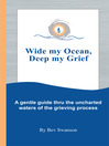 Wide My Ocean, Deep My Grief (eBook): A Gentle Guide Thru the Uncharted Waters of the Grieving Process