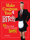 Make Congress Your Bitch (eBook): 50 Ways to Finally Make Your Congressman Serve!