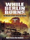 While Berlin Burns (eBook): The Memoirs of Hans-Georg von Studnitz