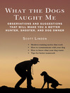 What the Dogs Taught Me (eBook): Observations and Suggestions That Will Make You a Better Hunter, Shooter, and Dog Owner