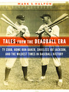 Tales from the Deadball Era (eBook): Ty Cobb, Home Run Baker, Shoeless Joe Jackson, and the Wildest Times in Baseball History