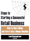 Steps to Starting a Successful Retail Business (eBook): How to Find a Niche and Turn it into a Money Machine