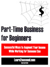 Part-Time Business for Beginners (eBook): Successful Ways to Augment Your Income While Working for Someone Else