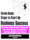 Seven Basic Steps to Start-Up Business Success (eBook): Find a Need, Conduct Research, Prepare Your Plan, Locate Financing, Start Operations, Advertise and Monitor Your Progress