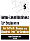 Home-Based Business for Beginners (eBook): How to Start a Business on a Shoestring from Your Own Home