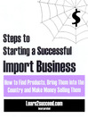 Steps to Starting a Successful Import Business (eBook): How to Find Products, Bring them into the Country and Make Money Selling Them