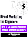 Direct Marketing for Beginners (eBook): How to Cut Out the Middleman and Sell Direct to Consumers