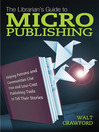 The Librarian's Guide to Micropublishing (eBook): Helping Patrons and Communities Use Free and Low-Cost Publishing Tools to Tell Their Stories
