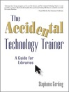 The Accidental Technology Trainer (eBook): A Guide for Libraries