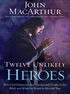 Twelve Unlikely Heroes (eBook): How God Commissioned Unexpected People in the Bible and What He Wants to Do with You