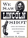 We Saw Lincoln Shot (eBook): One Hundred Eyewitness Accounts