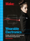 Make (eBook): Wearable Electronics: Design, prototype, and wear your own interactive garments