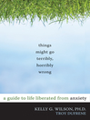 Things Might Go Terribly, Horribly Wrong (eBook): A Guide to Life Liberated from Anxiety