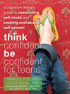 Think Confident, Be Confident for Teens (eBook): A Cognitive Therapy Guide to Overcoming Self-Doubt and Creating Unshakable Self-Esteem
