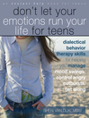 Don't Let Your Emotions Run Your Life for Teens (eBook): Dialectical Behavior Therapy Skills for Helping You Manage Mood Swings, Control Angry Outbursts, and Get Along with Others