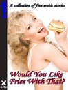 Would You Like Fries With That (eBook): A collection of five erotic stories