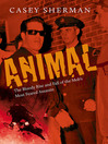 Animal (eBook): The Bloody Rise and Fall of the Mob's Most Feared Assassin