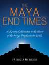 Maya End Times (eBook): A Spiritual Adventure to the Heart of the Maya Prophecies for 2012