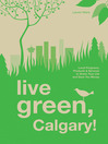 Live Green, Calgary (eBook): Local Programs, Products and Services to Green Your Life and Save You Money