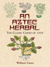 An Aztec Herbal (eBook): The Classic Codex of 1552