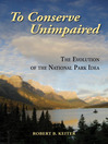 To Conserve Unimpaired (eBook): The Evolution of the National Park Idea
