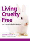 Living Cruelty Free (eBook): Live A More Compassionate Life