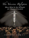 The Vaccine Religion (eBook): Mass Mind & the Struggle for Human Freedom