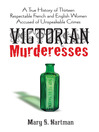 Victorian Murderesses (eBook): A True History of Thirteen Respectable French and English Women Accused of Unspeakable Crimes