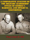 Comparative Analysis of the Military Leadership Styles of George C. Marshall and Dwight D. Eisenhower (eBook)