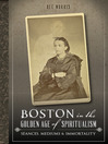 Boston in the Golden Age of Spiritualism (eBook): Séances, Mediums & Immortality