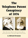 The Telephone Patent Conspiracy of 1876 (eBook): The Elisha Gray–Alexander Bell Controversy and Its Many Players