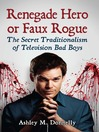 Renegade Hero or Faux Rogue (eBook): The Secret Traditionalism of Television Bad Boys
