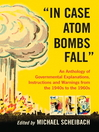"""In Case Atom Bombs Fall"" (eBook): An Anthology of Governmental Explanations, Instructions and Warnings from the 1940s to the 1960s"