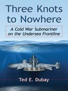 Three Knots to Nowhere (eBook): A Cold War Submariner on the Undersea Frontline
