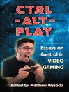 Ctrl-Alt-Play (eBook): Essays on Control in Video Gaming