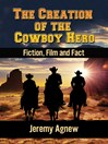 The Creation of the Cowboy Hero (eBook): Fiction, Film and Fact