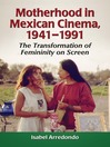 Motherhood in Mexican Cinema, 1941-1991 (eBook): The Transformation of Femininity on Screen