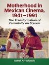 Motherhood in Mexican Cinema, 1941-1991 (eBook): The Transformation of Femininity on Screen
