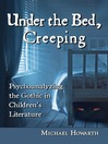 Under the Bed, Creeping (eBook): Psychoanalyzing the Gothic in Children's Literature