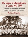 The Japanese Administration of Guam, 1941-1944 (eBook): A Study of Occupation and Integration Policies, with Japanese Oral Histories