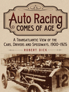 Auto Racing Comes of Age (eBook): A Transatlantic View of the Cars, Drivers and Speedways, 1900-1925