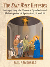 The Star Wars Heresies (eBook): Interpreting the Themes, Symbols and Philosophies of Episodes I, II and III