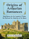Origins of Arthurian Romances (eBook): Early Sources for the Legends of Tristan, the Grail and the Abduction of the Queen