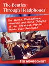The Beatles Through Headphones (eBook): The Quirks, Peccadilloes, Nuances and Sonic Delights of the Greatest Popular Music Ever Recorded