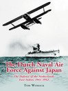 The Dutch Naval Air Force Against Japan (eBook): The Defense of the Netherlands East Indies, 1941–1942