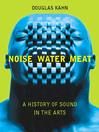 Noise, Water, Meat (eBook): A History of Voice, Sound, and Aurality in the Arts