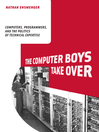 The Computer Boys Take Over (eBook): Computers, Programmers, and the Politics of Technical Expertise