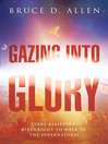 Gazing Into Glory (eBook): Every Believer's Birth Right to Walk in the Supernatural