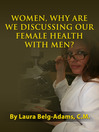 Women, Why Are We Discussing Our Female Health with Men? (eBook)